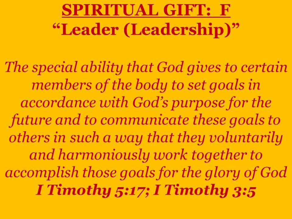 SPIRITUAL GIFT: F Leader (Leadership) The special ability that God gives to certain members of the body to set goals in accordance with God's purpose for the future and to communicate these goals to others in such a way that they voluntarily and harmoniously work together to accomplish those goals for the glory of God I Timothy 5:17; I Timothy 3:5