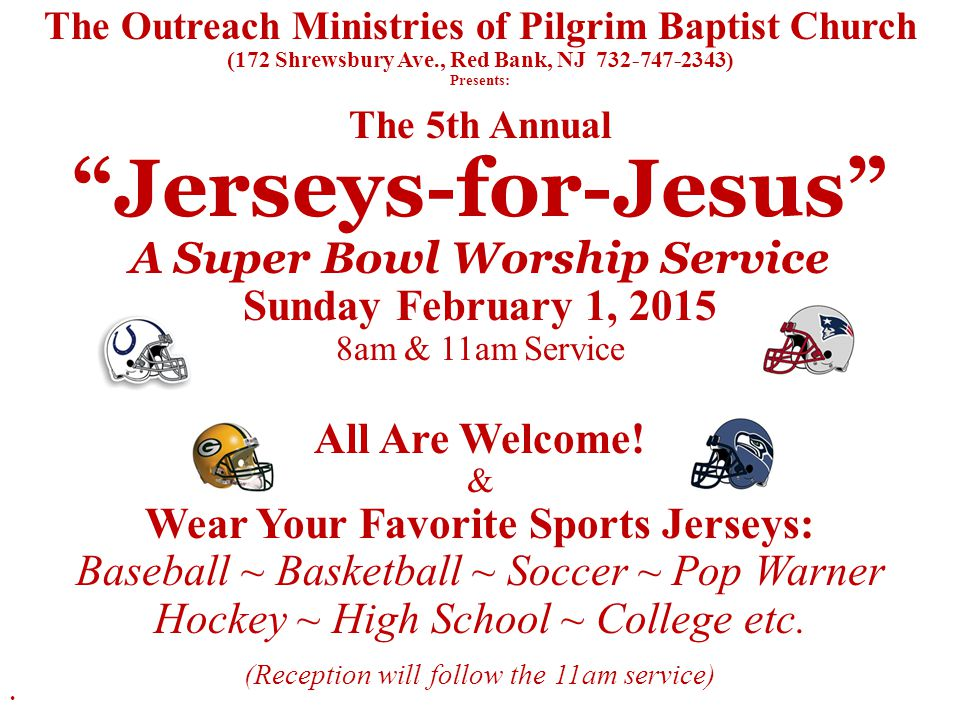 The Outreach Ministries of Pilgrim Baptist Church (172 Shrewsbury Ave., Red Bank, NJ 732-747-2343) Presents: The 5th Annual Jerseys-for-Jesus A Super Bowl Worship Service Sunday February 1, 2015 8am & 11am Service All Are Welcome.