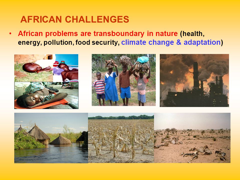 AFRICAN CHALLENGES African problems are transboundary in nature ( health, energy, pollution, food security, climate change & adaptation)