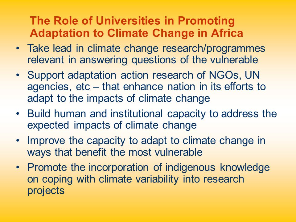Take lead in climate change research/programmes relevant in answering questions of the vulnerable Support adaptation action research of NGOs, UN agencies, etc – that enhance nation in its efforts to adapt to the impacts of climate change Build human and institutional capacity to address the expected impacts of climate change Improve the capacity to adapt to climate change in ways that benefit the most vulnerable Promote the incorporation of indigenous knowledge on coping with climate variability into research projects The Role of Universities in Promoting Adaptation to Climate Change in Africa