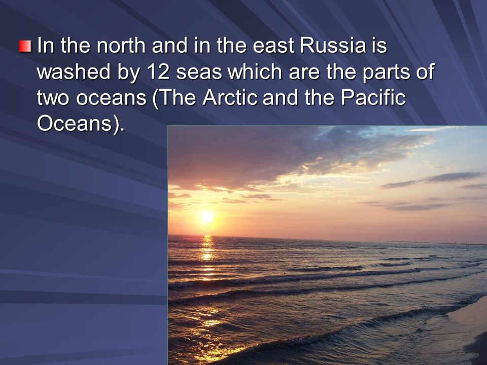 In the north and in the east Russia is washed by 12 seas which are the parts of two oceans (The Arctic and the Pacific Oceans).