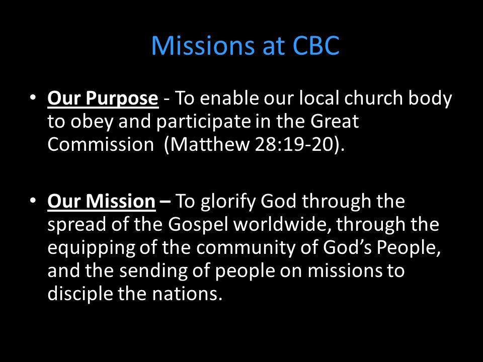 Missions at CBC Our Purpose - To enable our local church body to obey and participate in the Great Commission (Matthew 28:19-20).