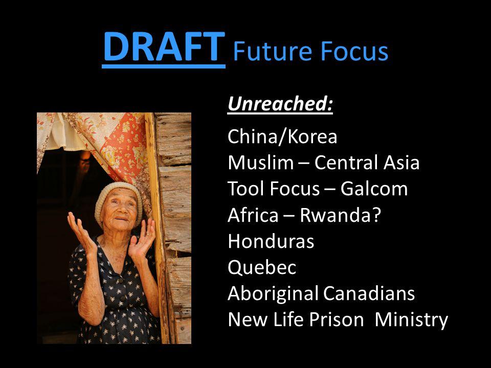 DRAFT Future Focus China/Korea Muslim – Central Asia Tool Focus – Galcom Africa – Rwanda? Honduras Quebec Aboriginal Canadians New Life Prison Ministr