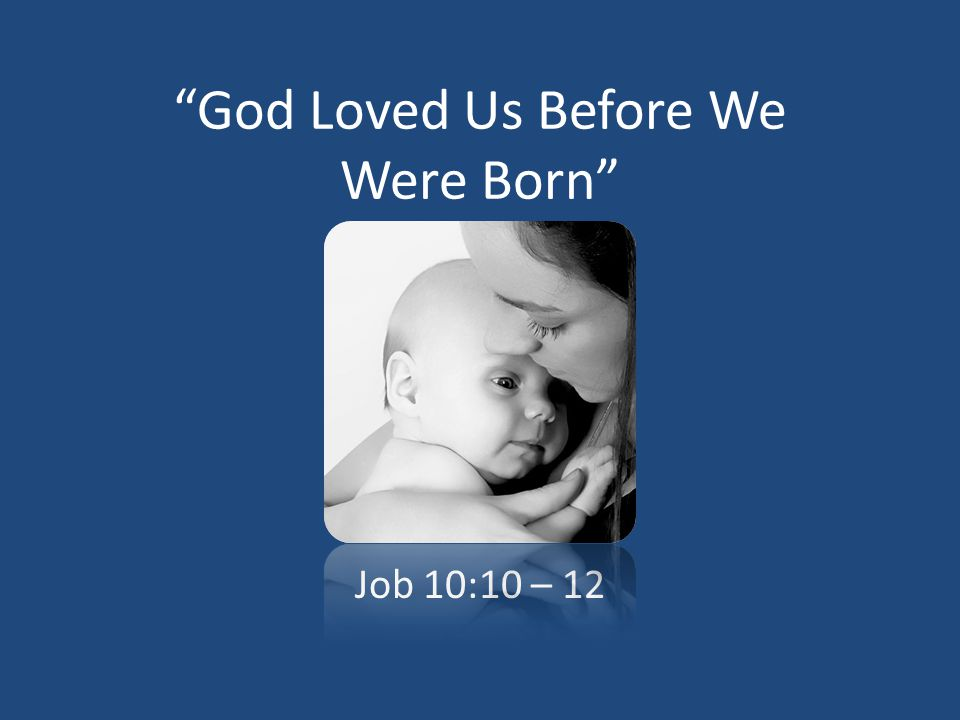 God Loved Us Before We Were Born Job 10:10 – 12
