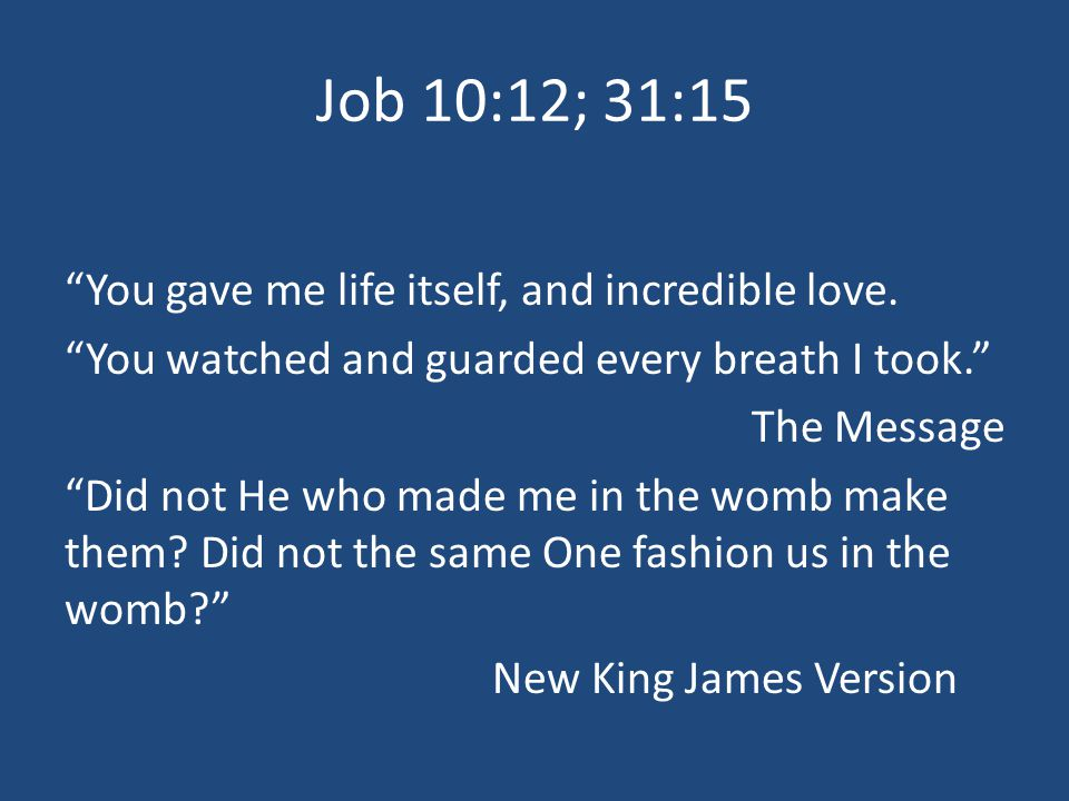 Job 10:12; 31:15 You gave me life itself, and incredible love.