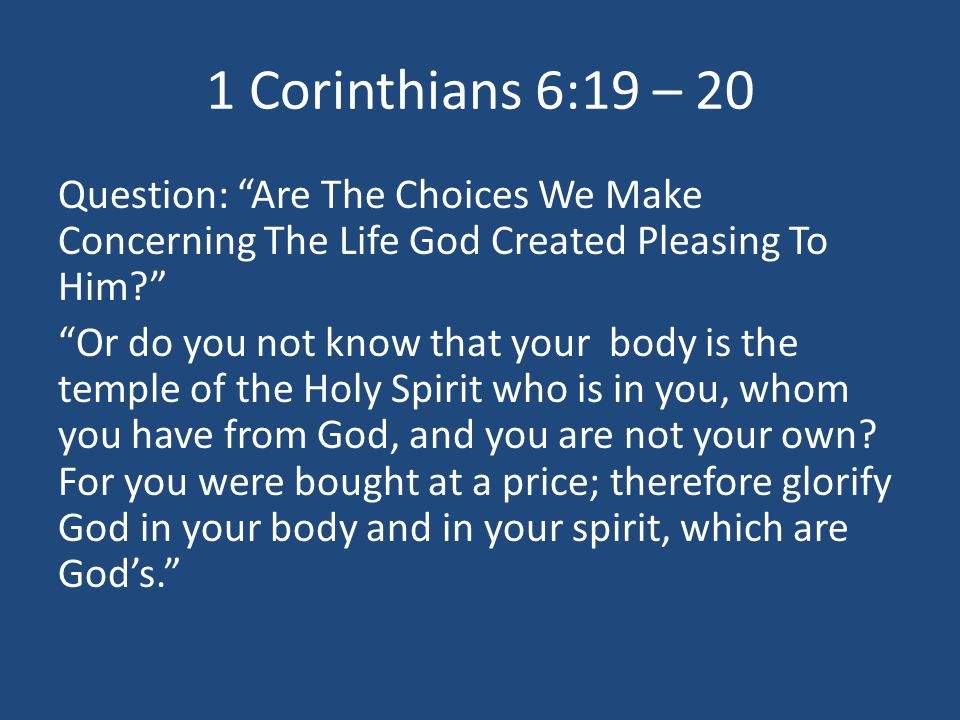 1 Corinthians 6:19 – 20 Question: Are The Choices We Make Concerning The Life God Created Pleasing To Him Or do you not know that your body is the temple of the Holy Spirit who is in you, whom you have from God, and you are not your own.