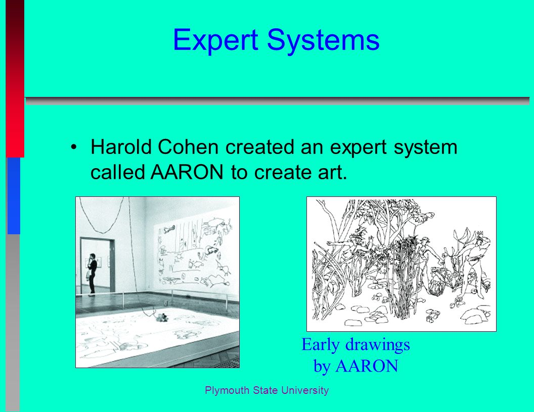 Plymouth State University Expert Systems Harold Cohen created an expert system called AARON to create art.