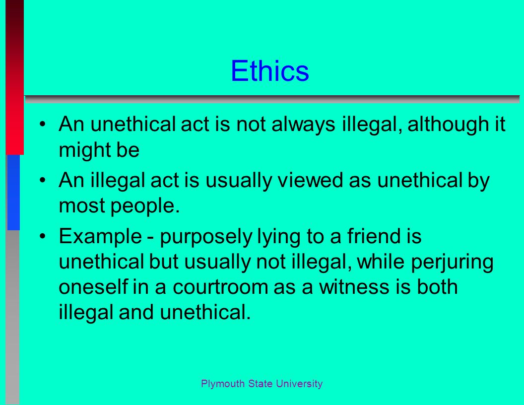 Ethics An unethical act is not always illegal, although it might be An illegal act is usually viewed as unethical by most people.