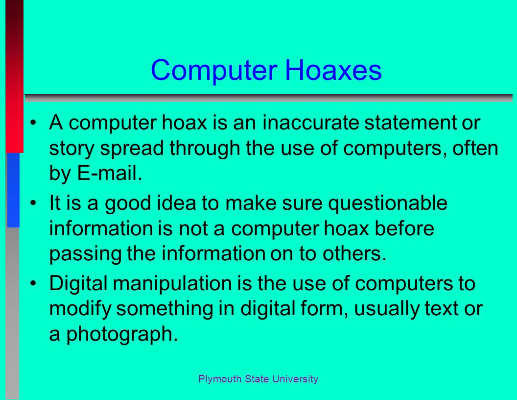 Computer Hoaxes A computer hoax is an inaccurate statement or story spread through the use of computers, often by E-mail.