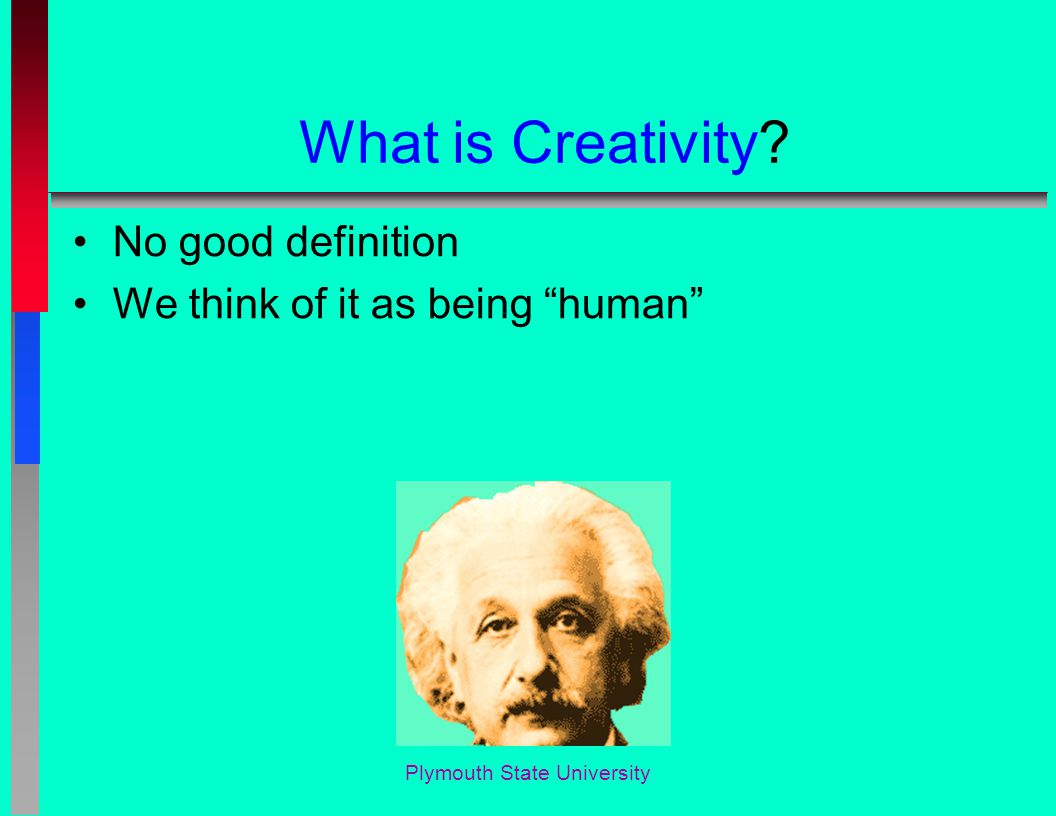 What is Creativity? No good definition We think of it as being human