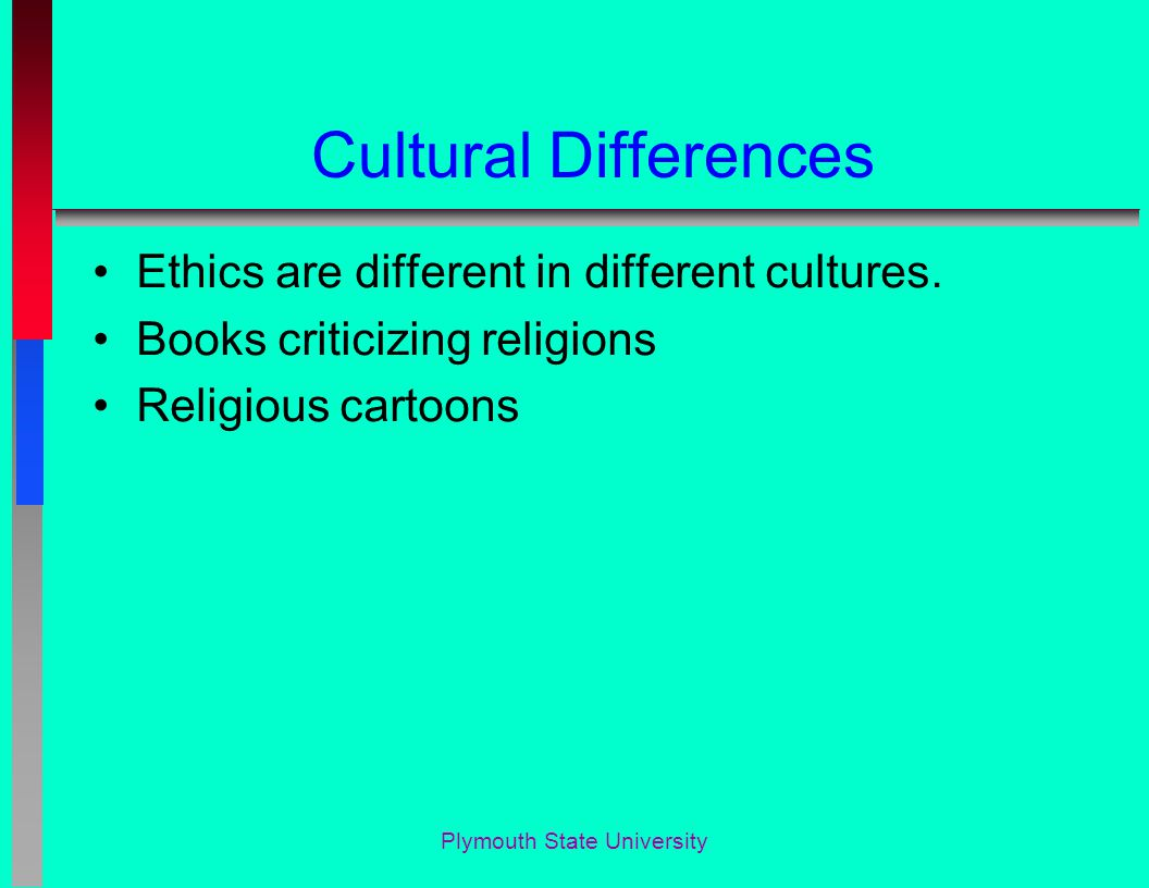 Cultural Differences Ethics are different in different cultures.