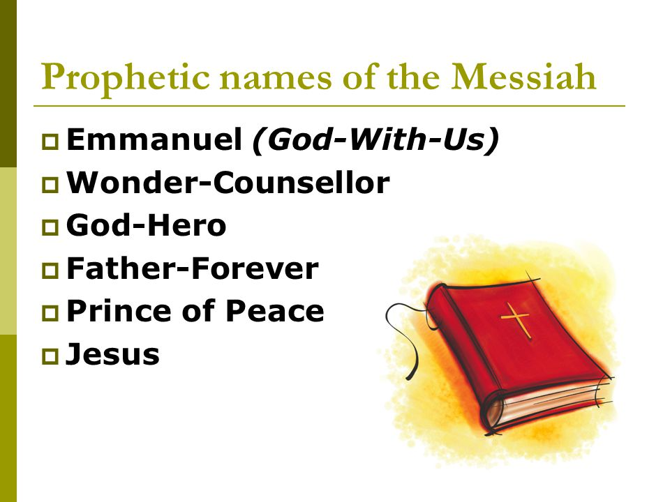 Prophetic names of the Messiah  Emmanuel (God-With-Us)  Wonder-Counsellor  God-Hero  Father-Forever  Prince of Peace  Jesus
