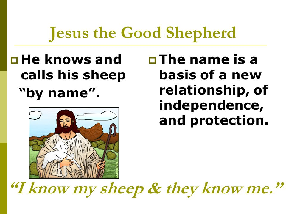 Jesus the Good Shepherd  He knows and calls his sheep by name .