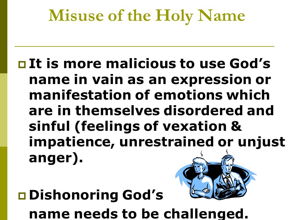 Misuse of the Holy Name  It is more malicious to use God's name in vain as an expression or manifestation of emotions which are in themselves disordered and sinful (feelings of vexation & impatience, unrestrained or unjust anger).