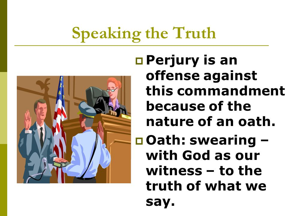 Speaking the Truth  Perjury is an offense against this commandment because of the nature of an oath.