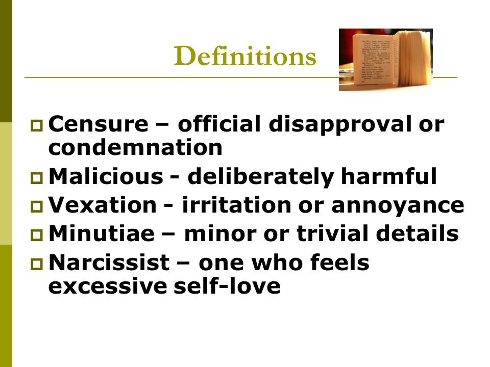 Definitions  Censure – official disapproval or condemnation  Malicious - deliberately harmful  Vexation - irritation or annoyance  Minutiae – minor or trivial details  Narcissist – one who feels excessive self-love
