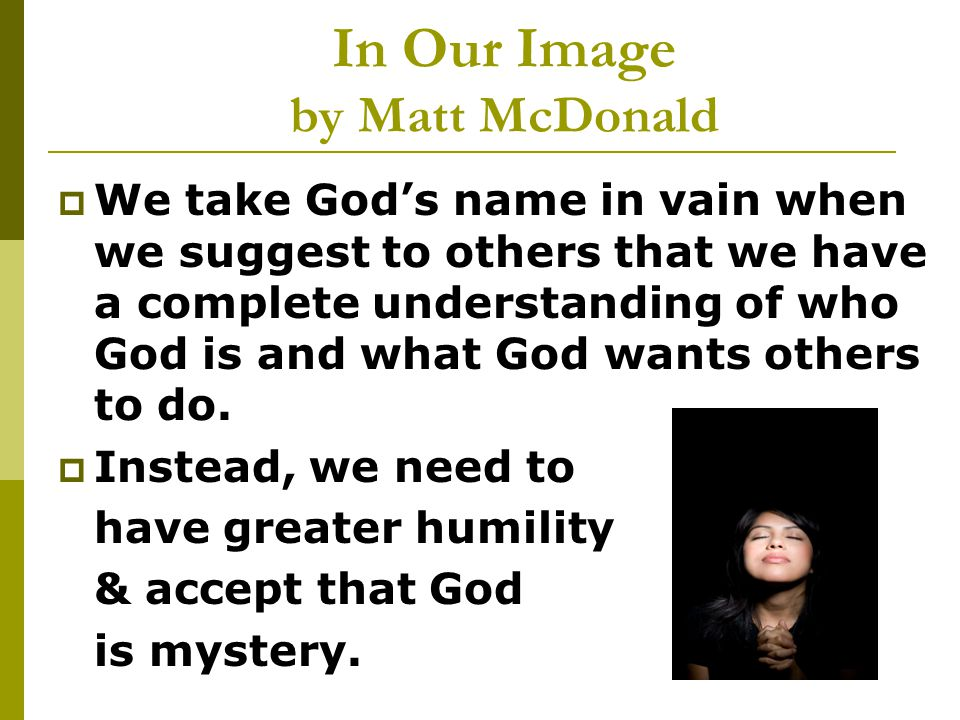 In Our Image by Matt McDonald  We take God's name in vain when we suggest to others that we have a complete understanding of who God is and what God wants others to do.