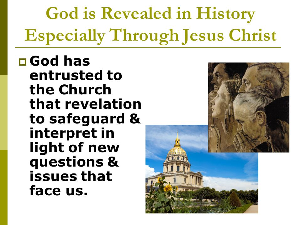 God is Revealed in History Especially Through Jesus Christ  God has entrusted to the Church that revelation to safeguard & interpret in light of new questions & issues that face us.