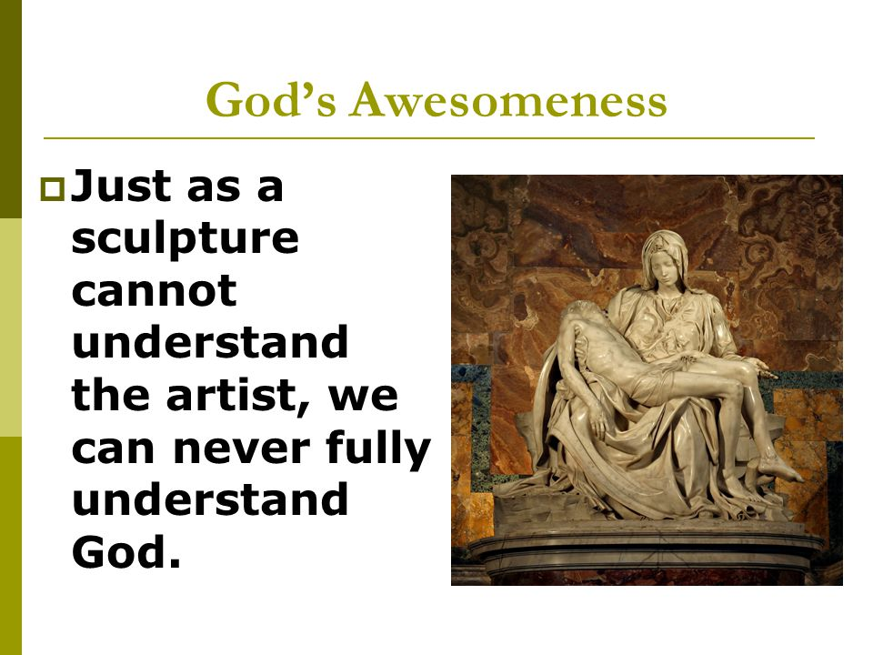 God's Awesomeness  Just as a sculpture cannot understand the artist, we can never fully understand God.