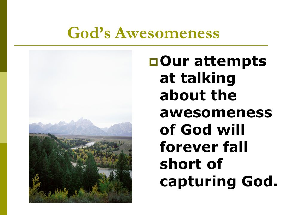  Our attempts at talking about the awesomeness of God will forever fall short of capturing God.