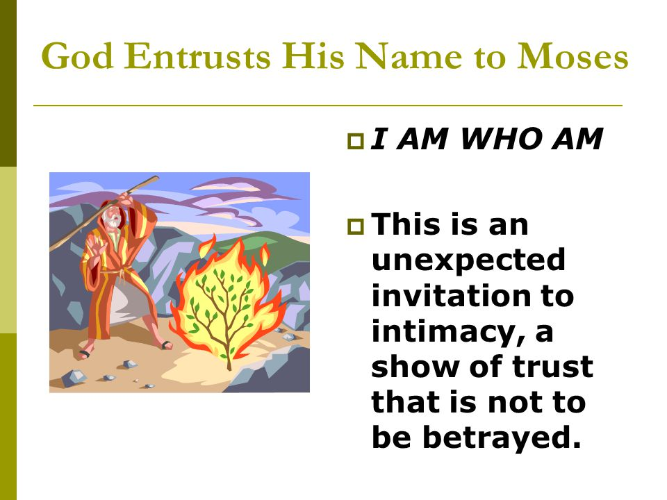 God Entrusts His Name to Moses  I AM WHO AM  This is an unexpected invitation to intimacy, a show of trust that is not to be betrayed.
