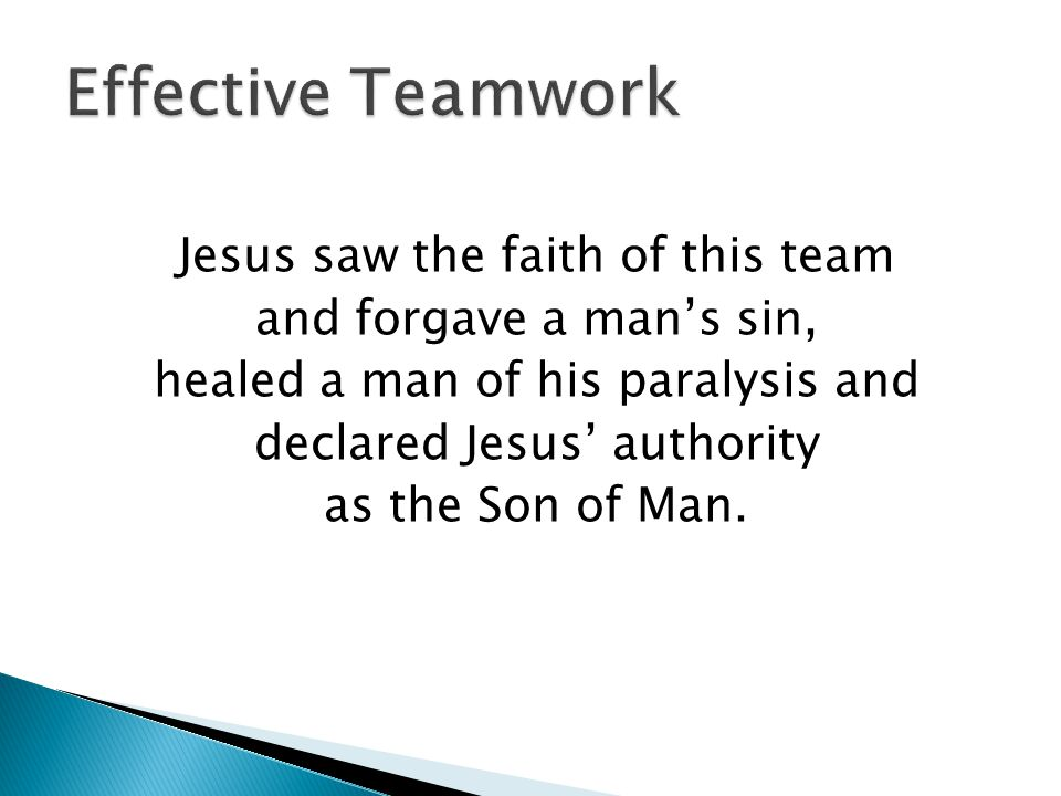 Jesus saw the faith of this team and forgave a man's sin, healed a man of his paralysis and declared Jesus' authority as the Son of Man.