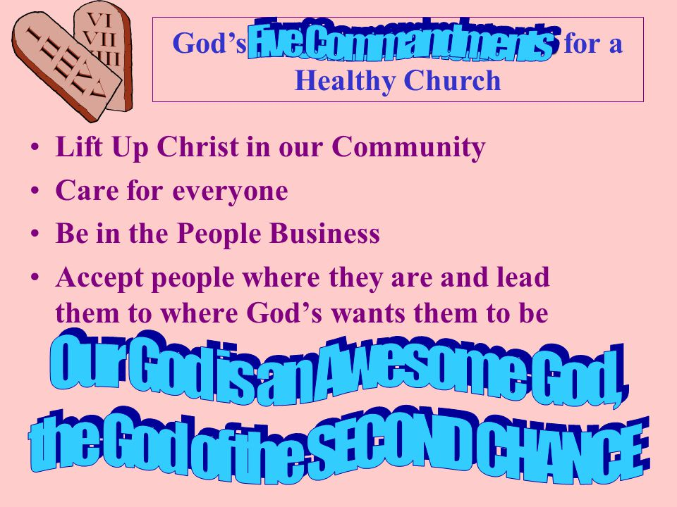Ten Commandments God's Ten Commandments for a Healthy Church Lift Up Christ in our Community Care for everyone Be in the People Business Accept people where they are and lead them to where God's wants them to be