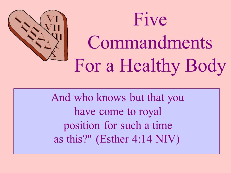 Five Commandments For a Healthy Body And who knows but that you have come to royal position for such a time as this (Esther 4:14 NIV)