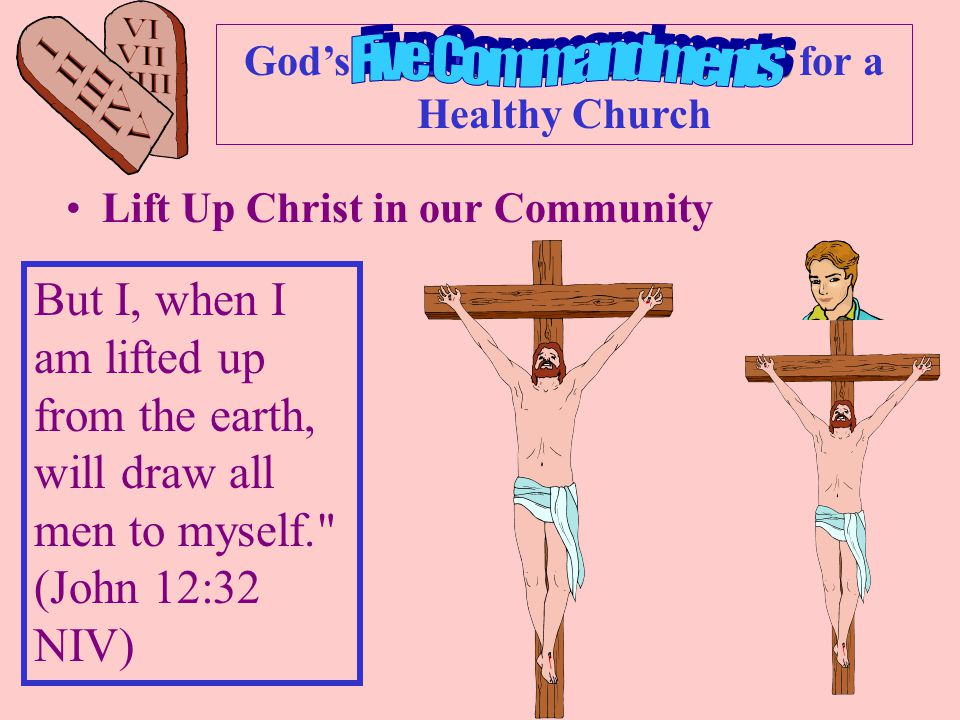 Ten Commandments God's Ten Commandments for a Healthy Church Lift Up Christ in our Community But I, when I am lifted up from the earth, will draw all men to myself. (John 12:32 NIV)