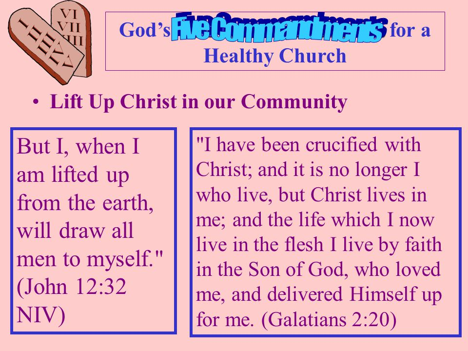 Ten Commandments God's Ten Commandments for a Healthy Church Lift Up Christ in our Community Care for everyone Be in the People Business Accept people where they are and lead them to where God's wants them to be Share God's Love Story with others