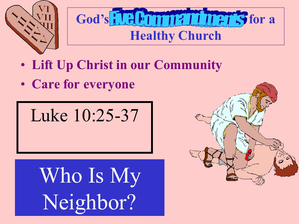 Ten Commandments God's Ten Commandments for a Healthy Church Lift Up Christ in our Community Care for everyone Luke 10:25-37 Who Is My Neighbor
