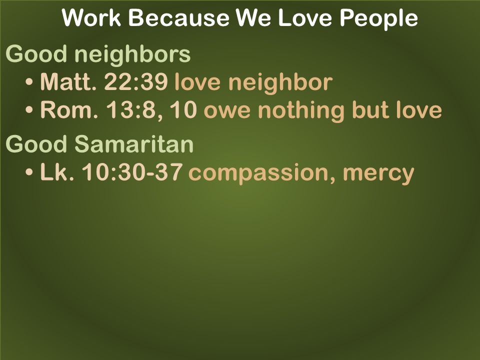Work Because We Love People Good neighbors Matt. 22:39 love neighbor Rom.