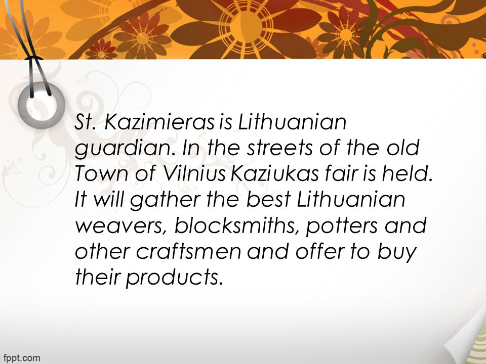 St. Kazimieras is Lithuanian guardian. In the streets of the old Town of Vilnius Kaziukas fair is held. It will gather the best Lithuanian weavers, bl