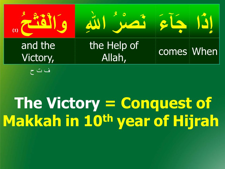 The Victory = Conquest of Makkah in 10 th year of Hijrah إِذَاجَآءَ نَصْرُ اﷲِ وَالْفَتْحُ ( 1) Whencomes the Help of Allah, and the Victory, ف ت حف ت ح
