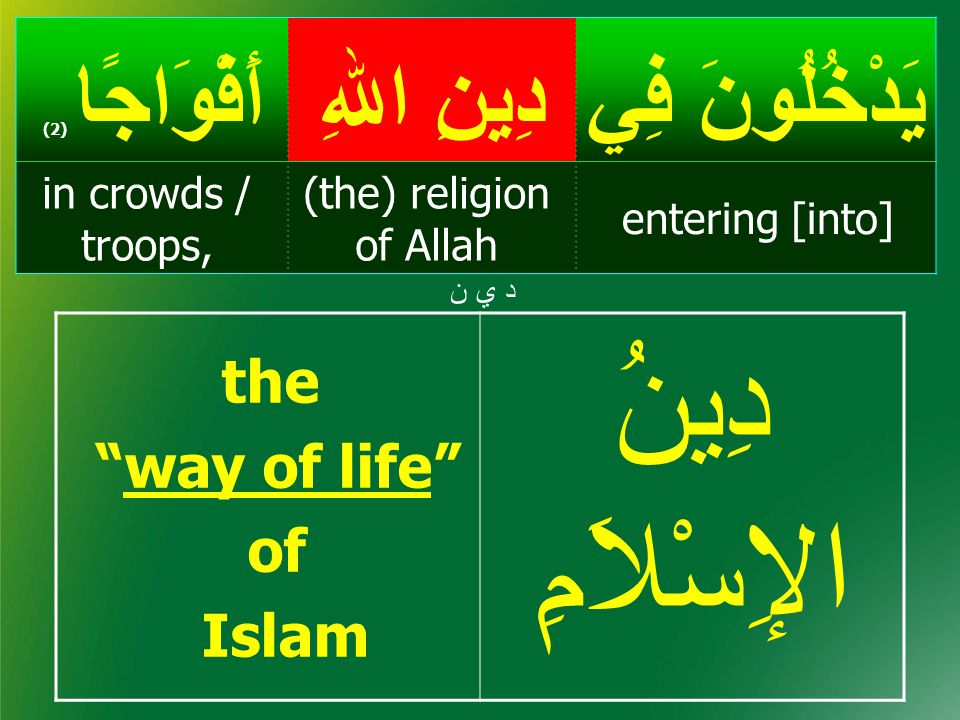 يَدْخُلُونَ فِيدِينِ اﷲِ أَفْوَاجًا ( 2) entering [into] (the) religion of Allah in crowds / troops, د ي ند ي ن the way of life of Islam دِينُ الإِسْلاَمِ