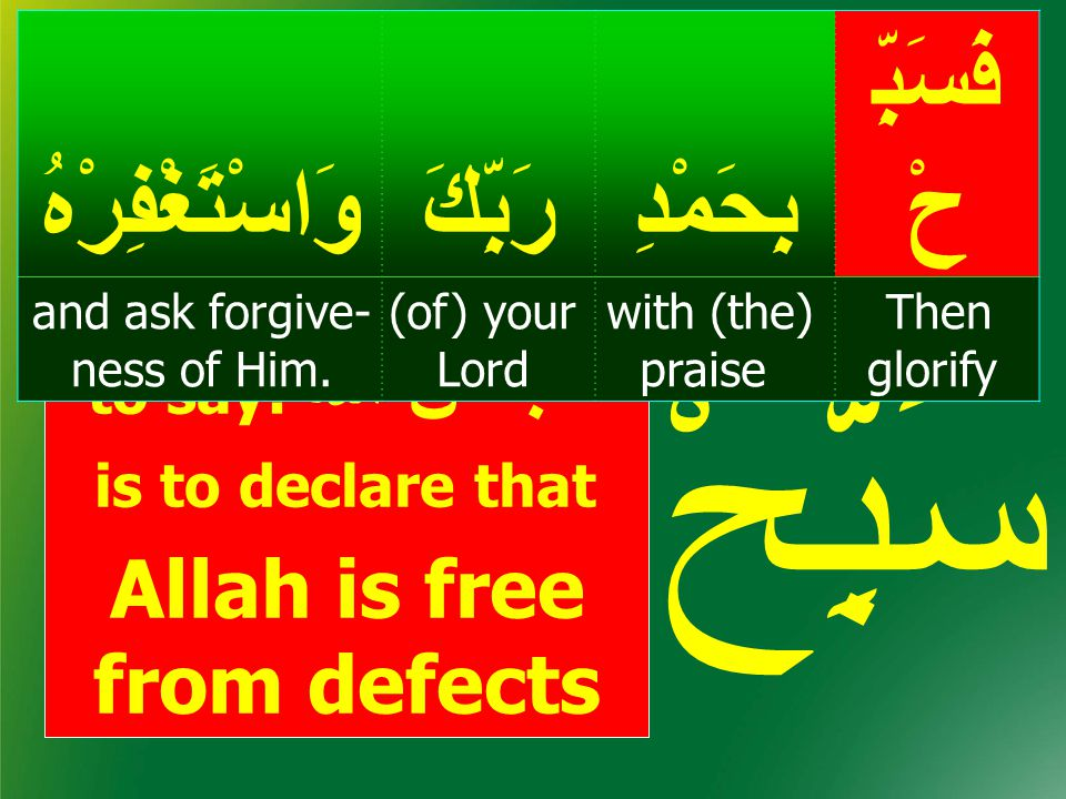 to say: سُبْحَانَ الله is to declare that Allah is free from defects سَبِّحْ س ب حس ب ح فَسَبِّ حْبِحَمْدِرَبِّكَوَاسْتَغْفِرْهُ Then glorify with (th