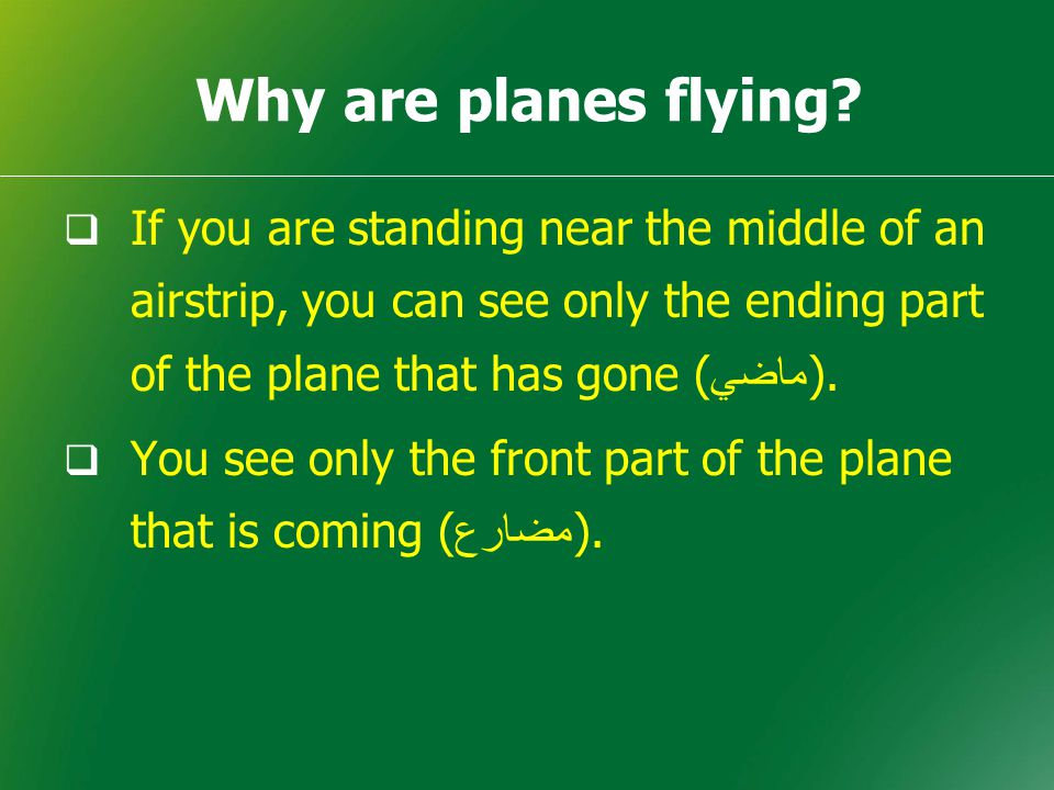 Why are planes flying?  If you are standing near the middle of an airstrip, you can see only the ending part of the plane that has gone ( ماضي ).  Y