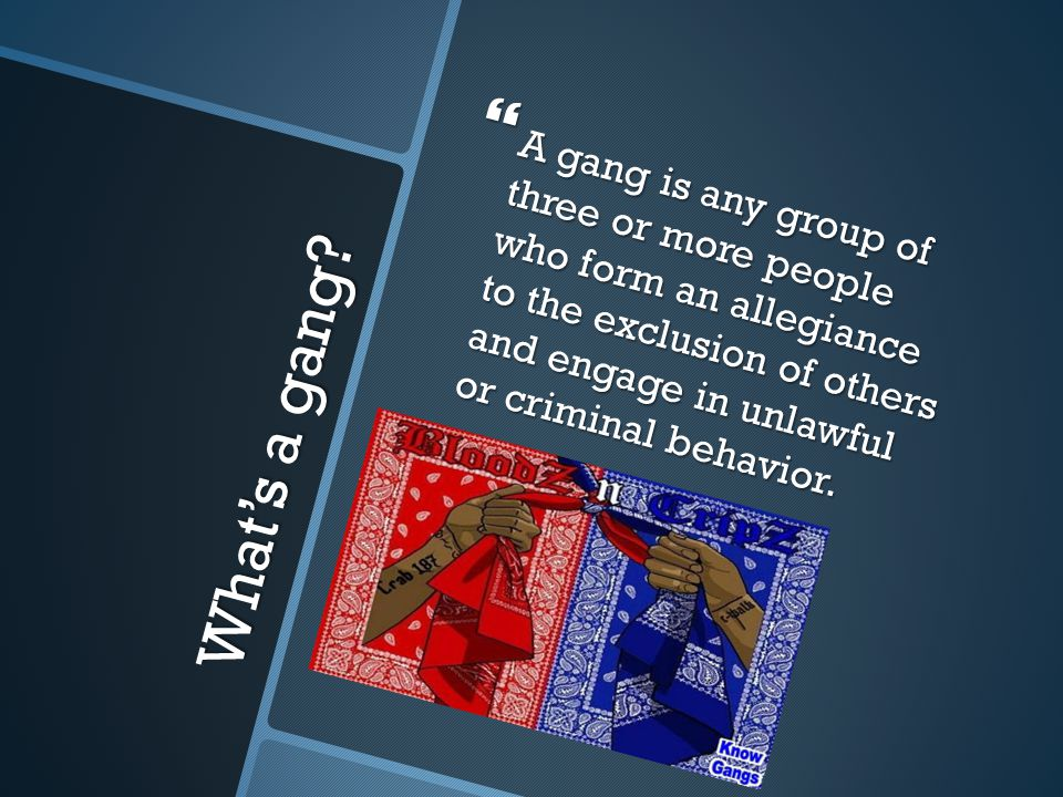 What's a gang?  A gang is any group of three or more people who form an allegiance to the exclusion of others and engage in unlawful or criminal beha