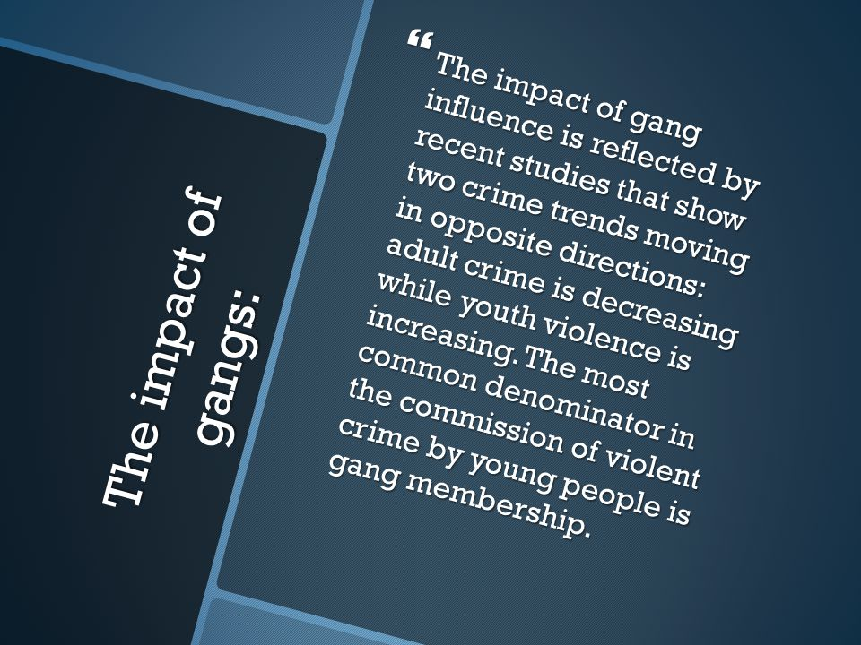 The impact of gangs:  The impact of gang influence is reflected by recent studies that show two crime trends moving in opposite directions: adult cri