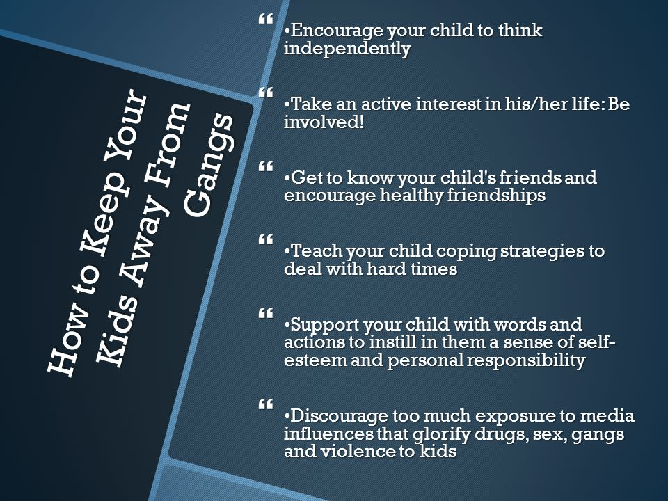 How to Keep Your Kids Away From Gangs  Encourage your child to think independently  Take an active interest in his/her life: Be involved!  Get to k