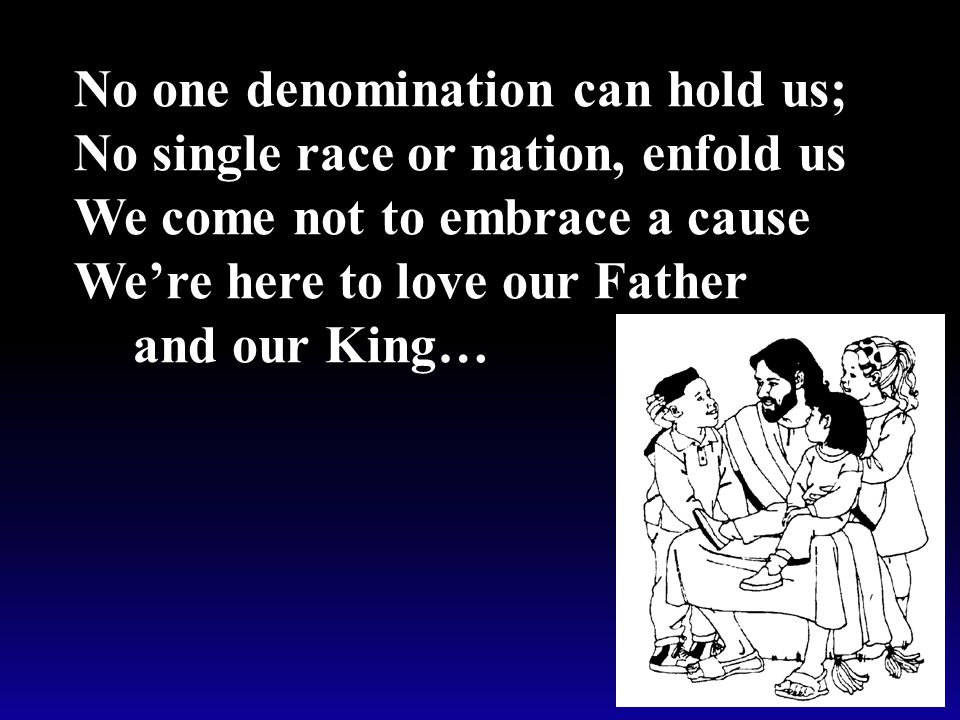 No one denomination can hold us; No single race or nation, enfold us We come not to embrace a cause We're here to love our Father and our King…