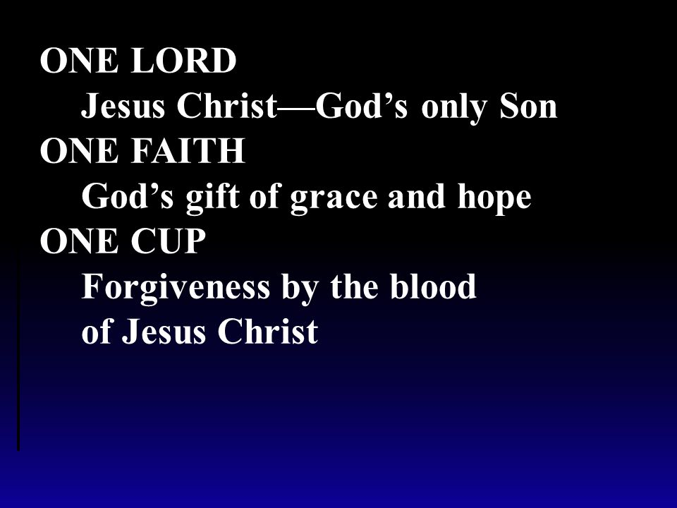 ONE LORD Jesus Christ—God's only Son ONE FAITH God's gift of grace and hope ONE CUP Forgiveness by the blood of Jesus Christ