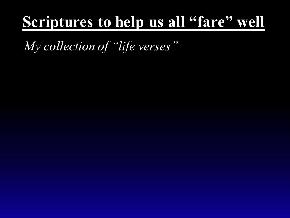 """My collection of """"life verses"""" Scriptures to help us all """"fare"""" well"""