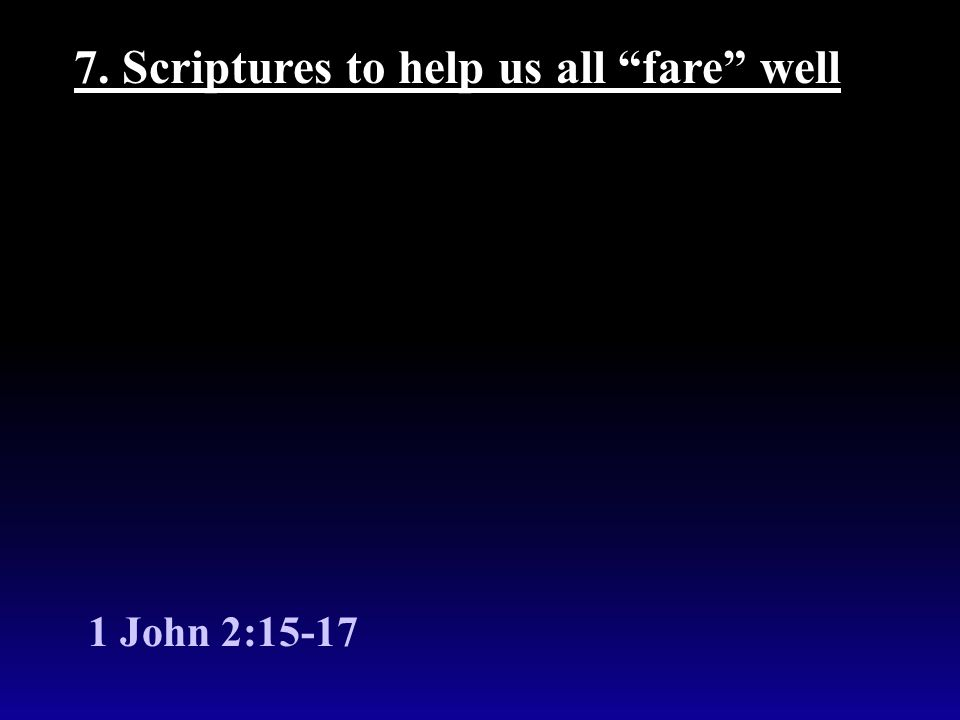 7. Scriptures to help us all fare well 1 John 2:15-17