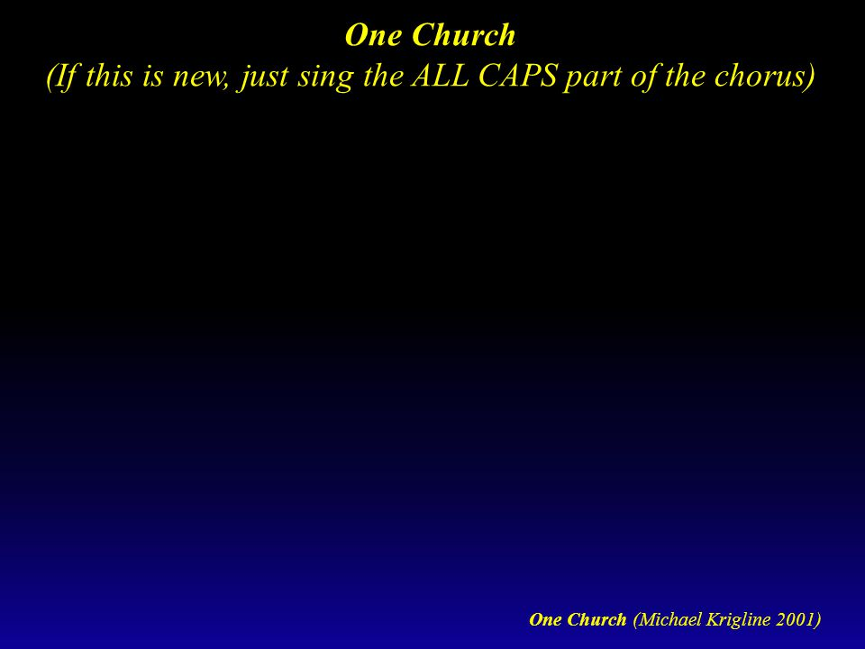 One Church (Michael Krigline 2001) One Church (If this is new, just sing the ALL CAPS part of the chorus)