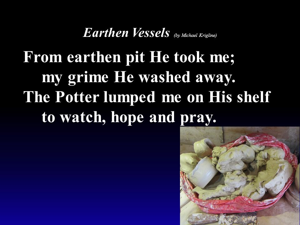 Earthen Vessels (by Michael Krigline) From earthen pit He took me; my grime He washed away. The Potter lumped me on His shelf to watch, hope and pray.