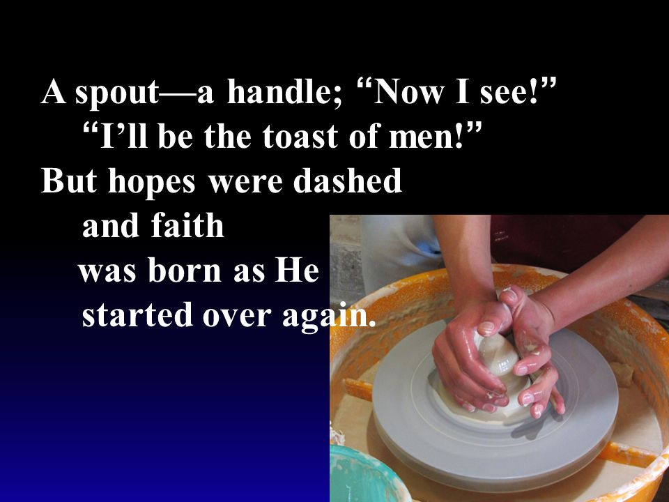 But hopes were dashed and faith was born as He started over again.