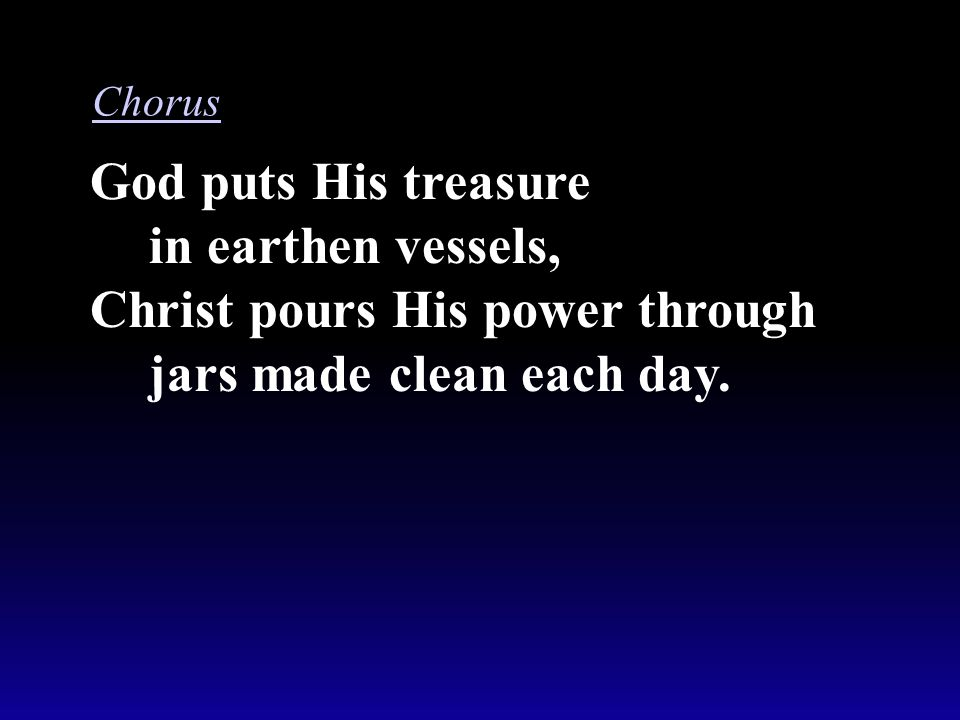 God puts His treasure in earthen vessels, Christ pours His power through jars made clean each day. Chorus