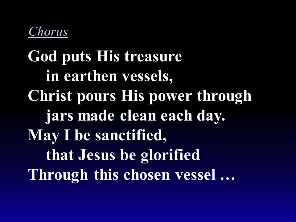 God puts His treasure in earthen vessels, Christ pours His power through jars made clean each day. May I be sanctified, that Jesus be glorified Throug