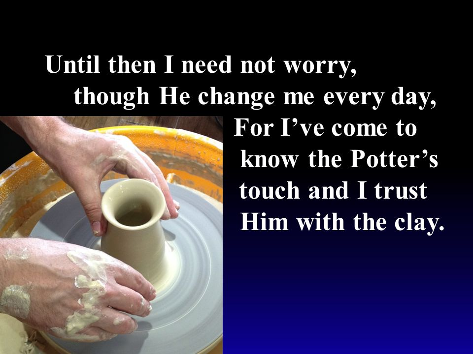 Until then I need not worry, though He change me every day, For I've come to know the Potter's touch and I trust Him with the clay.